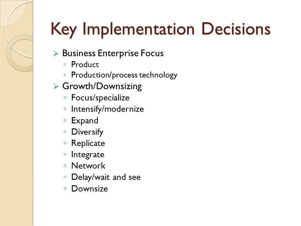Key Implementation Decisions  Business Enterprise Focus ◦ Product ◦ Production/process technology  Growth/Downsizing ◦ Focus/specialize ◦ Intensify/modernize ◦ Expand ◦ Diversify ◦ Replicate ◦ Integrate ◦ Network ◦ Delay/wait and see ◦ Downsize