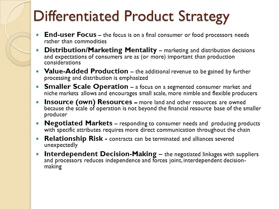 Differentiated Product Strategy End-user Focus – the focus is on a final consumer or food processors needs rather than commodities Distribution/Marketing Mentality – marketing and distribution decisions and expectations of consumers are as (or more) important than production considerations Value-Added Production – the additional revenue to be gained by further processing and distribution is emphasized Smaller Scale Operation – a focus on a segmented consumer market and niche markets allows and encourages small scale, more nimble and flexible producers Insource (own) Resources – more land and other resources are owned because the scale of operation is not beyond the financial resource base of the smaller producer Negotiated Markets – responding to consumer needs and producing products with specific attributes requires more direct communication throughout the chain Relationship Risk - contracts can be terminated and alliances severed unexpectedly Interdependent Decision-Making – the negotiated linkages with suppliers and processors reduces independence and forces joint, interdependent decision- making