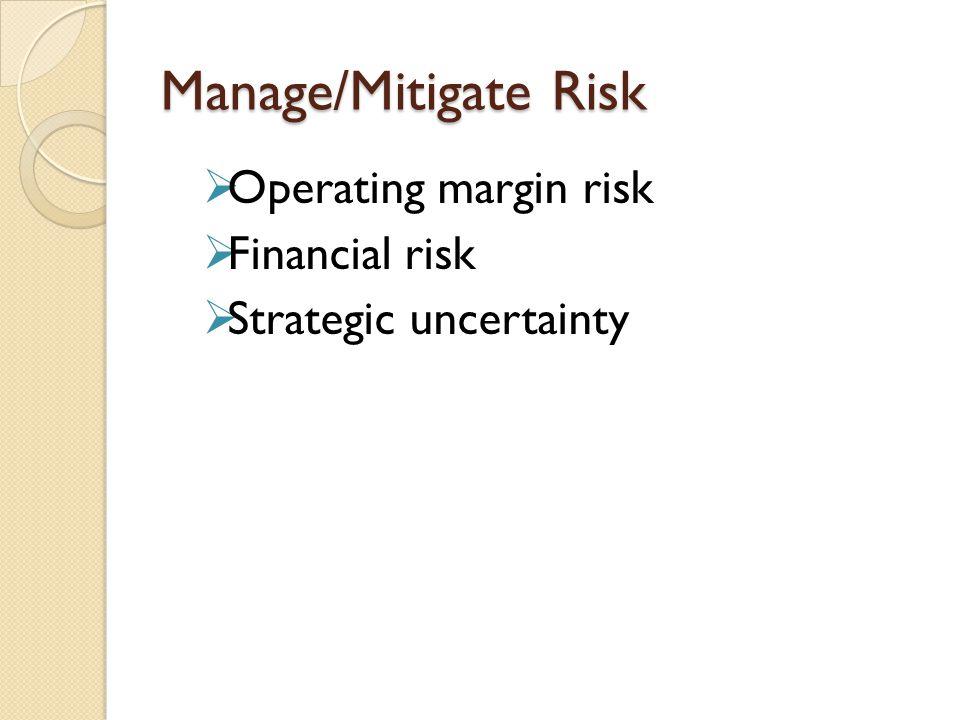Manage/Mitigate Risk  Operating margin risk  Financial risk  Strategic uncertainty