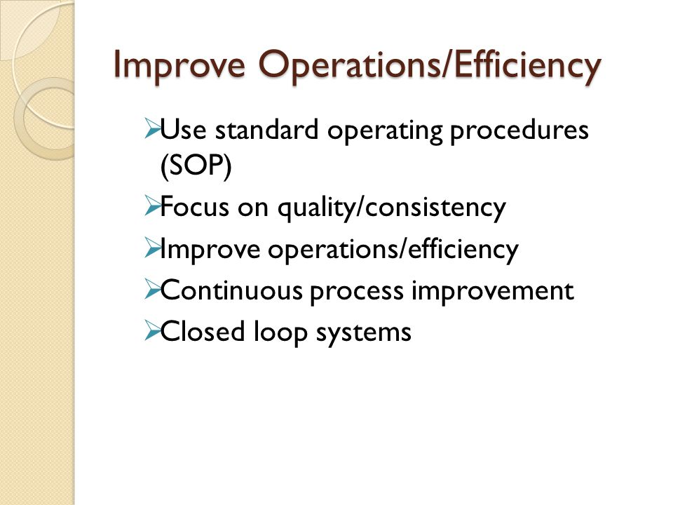 Improve Operations/Efficiency  Use standard operating procedures (SOP)  Focus on quality/consistency  Improve operations/efficiency  Continuous process improvement  Closed loop systems