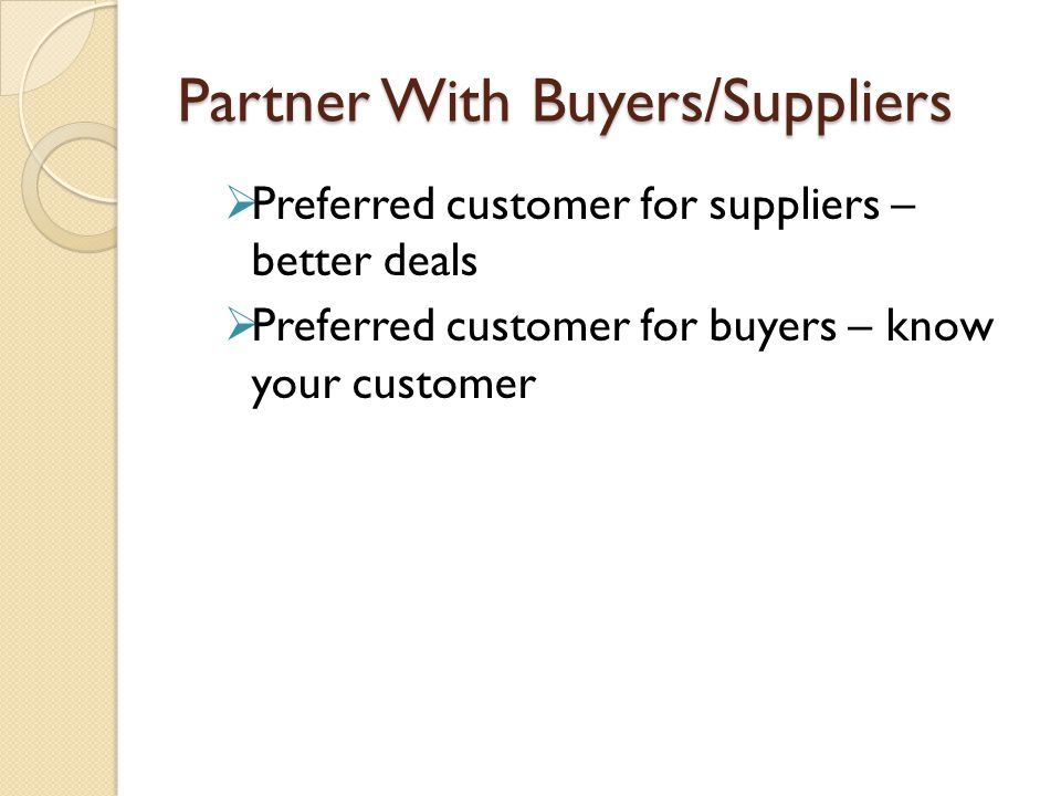 Partner With Buyers/Suppliers  Preferred customer for suppliers – better deals  Preferred customer for buyers – know your customer