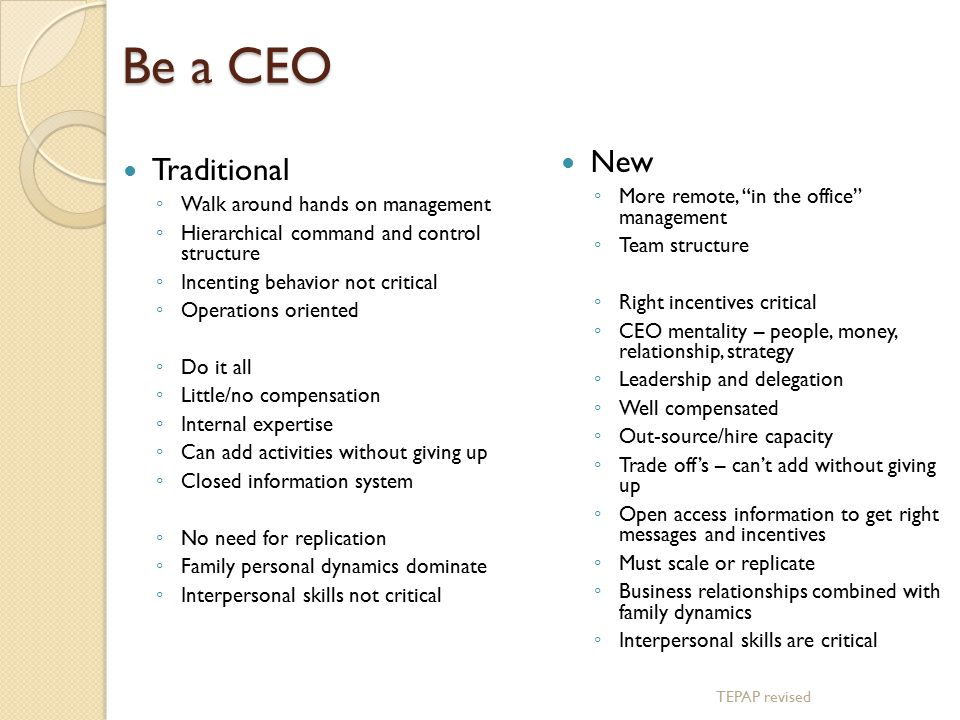 Be a CEO TEPAP revised Traditional ◦ Walk around hands on management ◦ Hierarchical command and control structure ◦ Incenting behavior not critical ◦ Operations oriented ◦ Do it all ◦ Little/no compensation ◦ Internal expertise ◦ Can add activities without giving up ◦ Closed information system ◦ No need for replication ◦ Family personal dynamics dominate ◦ Interpersonal skills not critical New ◦ More remote, in the office management ◦ Team structure ◦ Right incentives critical ◦ CEO mentality – people, money, relationship, strategy ◦ Leadership and delegation ◦ Well compensated ◦ Out-source/hire capacity ◦ Trade off's – can't add without giving up ◦ Open access information to get right messages and incentives ◦ Must scale or replicate ◦ Business relationships combined with family dynamics ◦ Interpersonal skills are critical