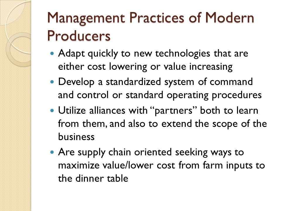Management Practices of Modern Producers Adapt quickly to new technologies that are either cost lowering or value increasing Develop a standardized system of command and control or standard operating procedures Utilize alliances with partners both to learn from them, and also to extend the scope of the business Are supply chain oriented seeking ways to maximize value/lower cost from farm inputs to the dinner table