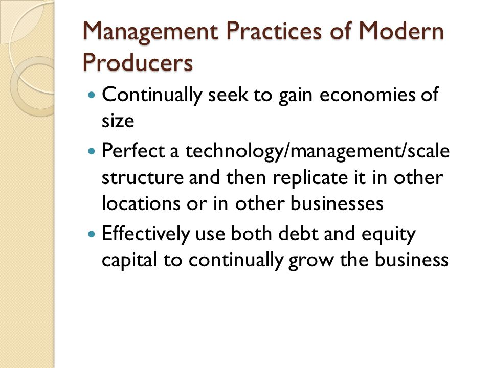 Management Practices of Modern Producers Continually seek to gain economies of size Perfect a technology/management/scale structure and then replicate it in other locations or in other businesses Effectively use both debt and equity capital to continually grow the business