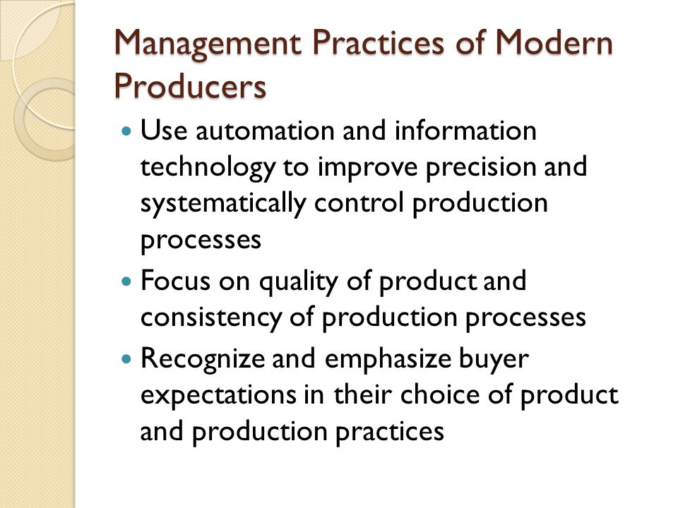 Management Practices of Modern Producers Use automation and information technology to improve precision and systematically control production processes Focus on quality of product and consistency of production processes Recognize and emphasize buyer expectations in their choice of product and production practices