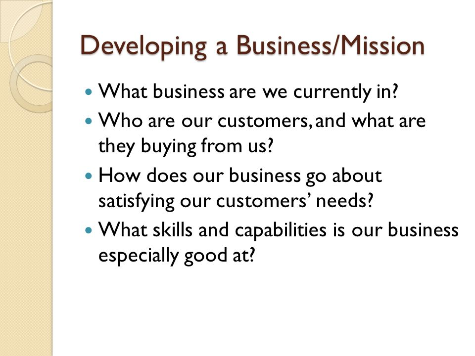 Developing a Business/Mission What business are we currently in.