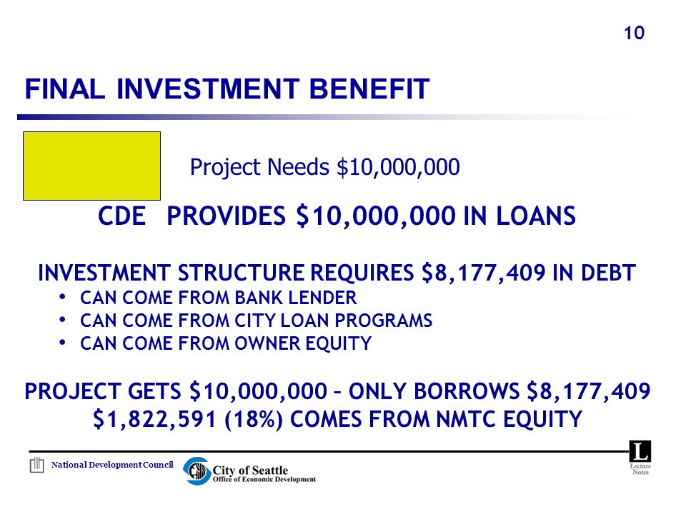 National Development Council 10 FINAL INVESTMENT BENEFIT CDE PROVIDES $10,000,000 IN LOANS INVESTMENT STRUCTURE REQUIRES $8,177,409 IN DEBT CAN COME F