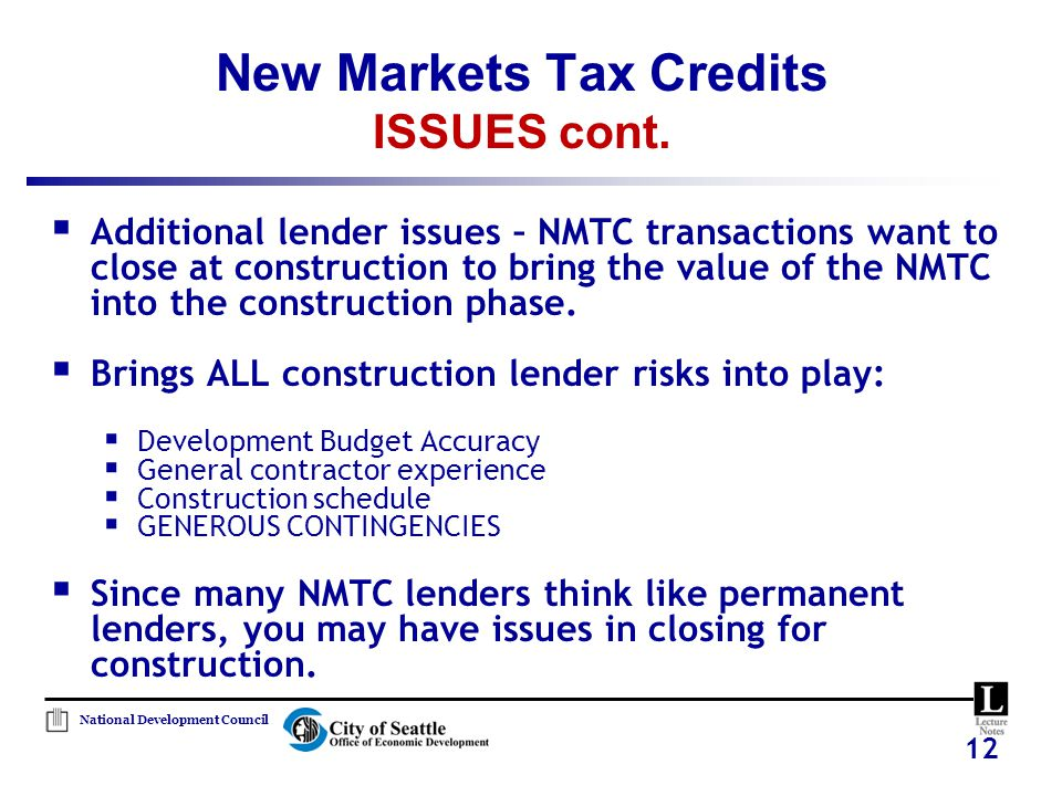 12  Additional lender issues – NMTC transactions want to close at construction to bring the value of the NMTC into the construction phase.  Brings A