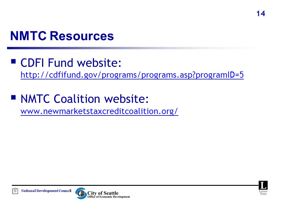 National Development Council 14 NMTC Resources  CDFI Fund website: http://cdfifund.gov/programs/programs.asp programID=5  NMTC Coalition website: www.newmarketstaxcreditcoalition.org/