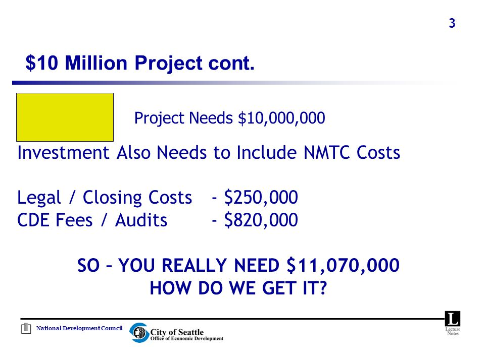 National Development Council 3 Investment Also Needs to Include NMTC Costs Legal / Closing Costs- $250,000 CDE Fees / Audits- $820,000 SO – YOU REALLY NEED $11,070,000 HOW DO WE GET IT.