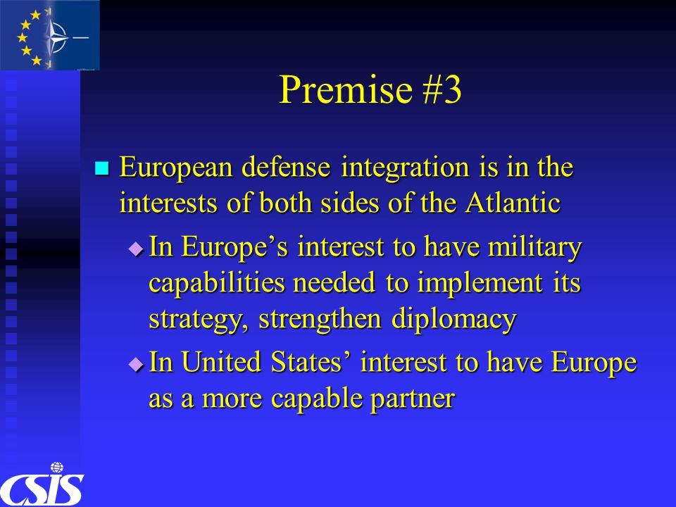 Premise #3 European defense integration is in the interests of both sides of the Atlantic European defense integration is in the interests of both sides of the Atlantic  In Europe's interest to have military capabilities needed to implement its strategy, strengthen diplomacy  In United States' interest to have Europe as a more capable partner