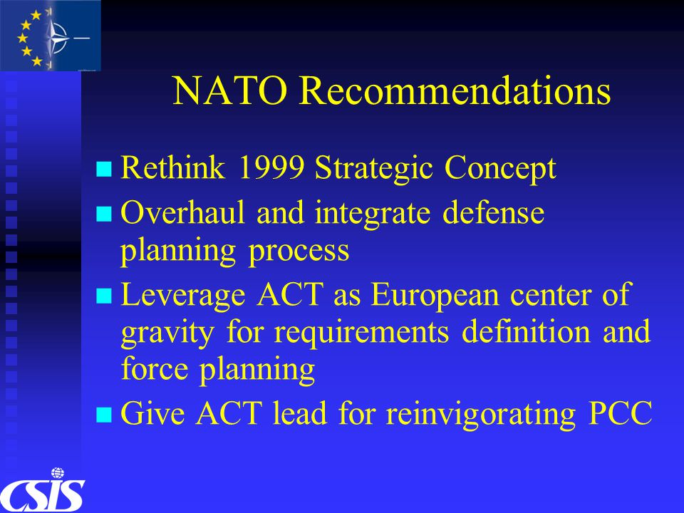 NATO Recommendations Rethink 1999 Strategic Concept Overhaul and integrate defense planning process Leverage ACT as European center of gravity for requirements definition and force planning Give ACT lead for reinvigorating PCC