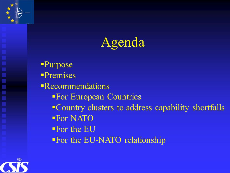 Agenda  Purpose  Premises  Recommendations  For European Countries  Country clusters to address capability shortfalls  For NATO  For the EU  For the EU-NATO relationship