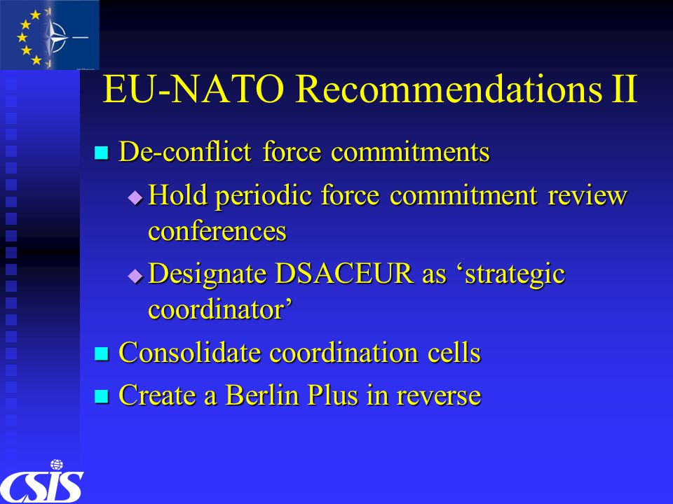 EU-NATO Recommendations II De-conflict force commitments De-conflict force commitments  Hold periodic force commitment review conferences  Designate