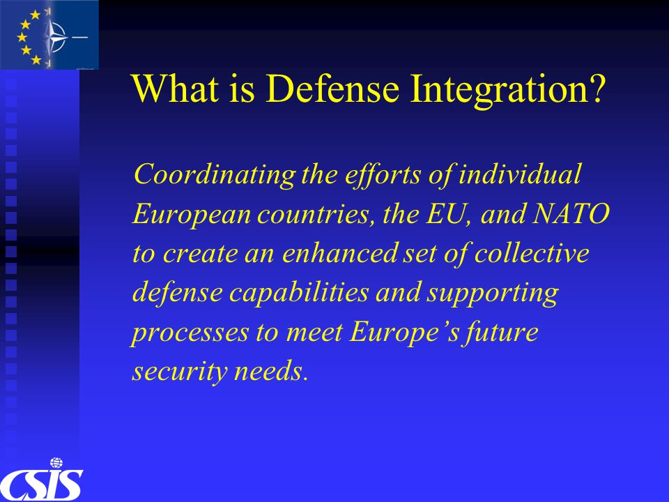 What is Defense Integration? Coordinating the efforts of individual European countries, the EU, and NATO to create an enhanced set of collective defen