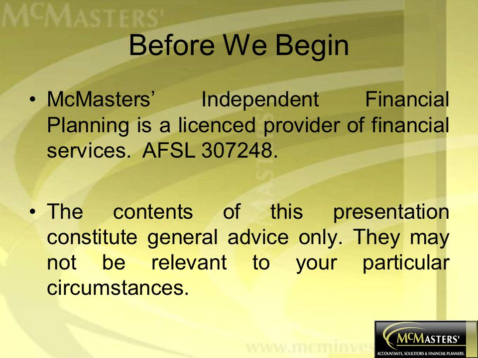 Before We Begin McMasters' Independent Financial Planning is a licenced provider of financial services.