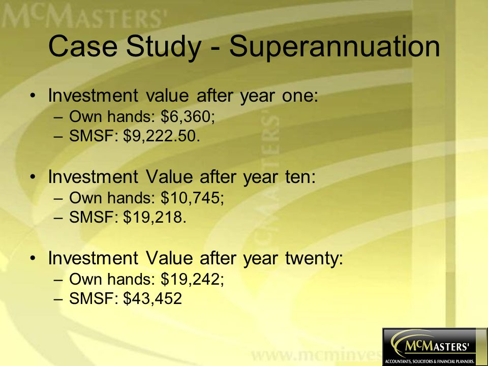 Case Study - Superannuation Investment value after year one: –Own hands: $6,360; –SMSF: $9,222.50.