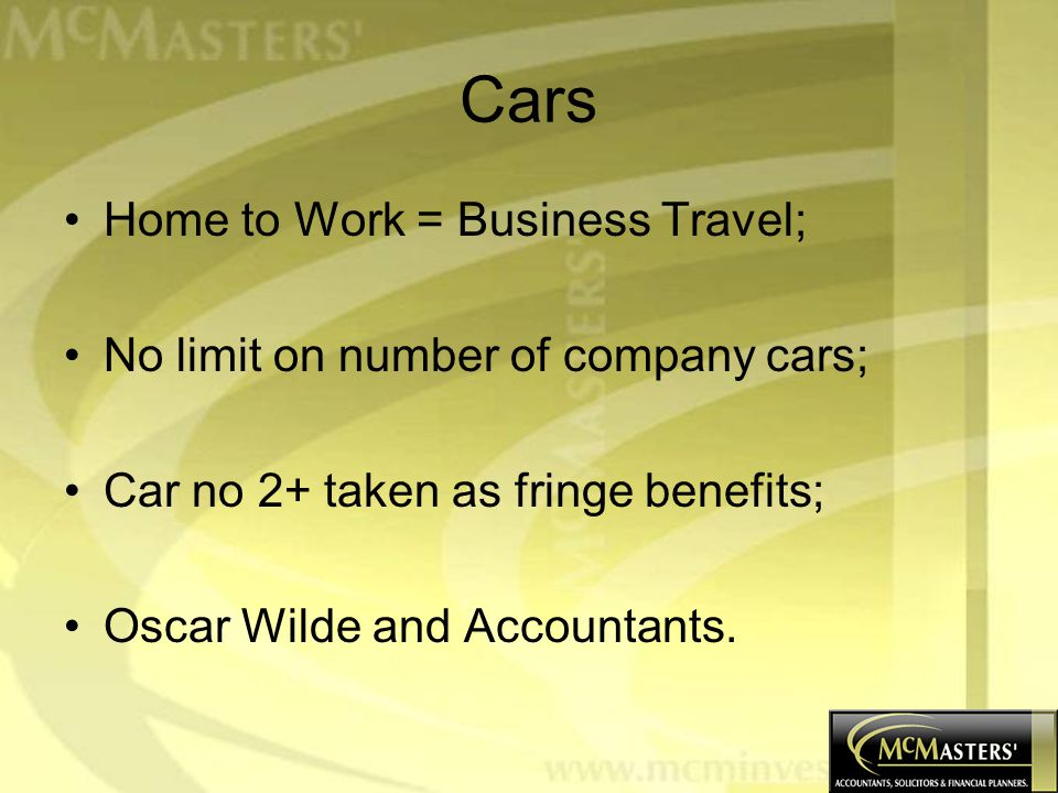 Cars Home to Work = Business Travel; No limit on number of company cars; Car no 2+ taken as fringe benefits; Oscar Wilde and Accountants.