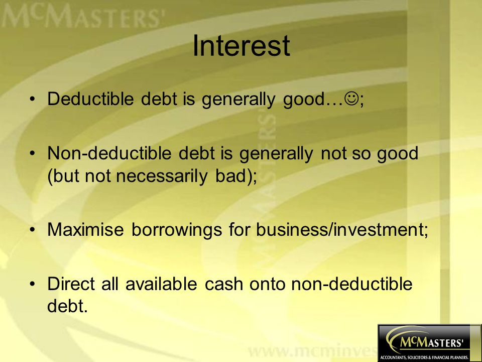 Interest Deductible debt is generally good… ; Non-deductible debt is generally not so good (but not necessarily bad); Maximise borrowings for business/investment; Direct all available cash onto non-deductible debt.