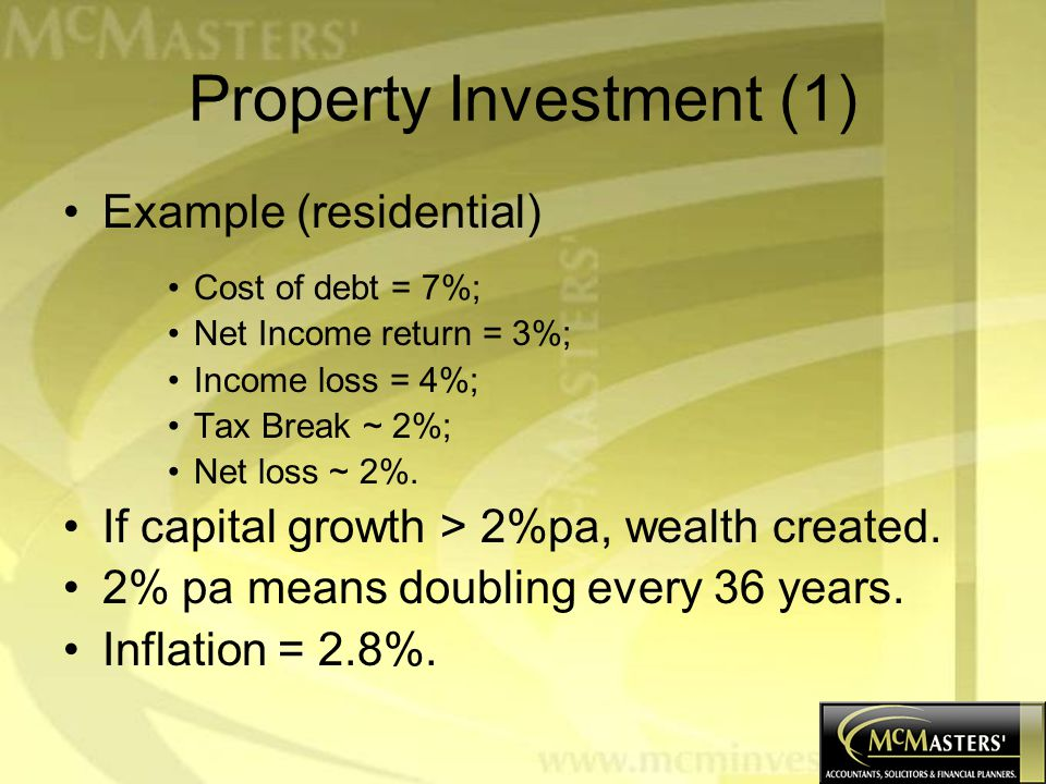 Property Investment (1) Example (residential) Cost of debt = 7%; Net Income return = 3%; Income loss = 4%; Tax Break ~ 2%; Net loss ~ 2%.