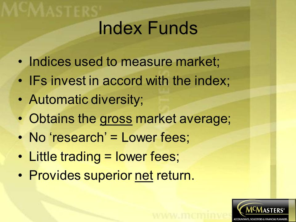 Index Funds Indices used to measure market; IFs invest in accord with the index; Automatic diversity; Obtains the gross market average; No 'research' = Lower fees; Little trading = lower fees; Provides superior net return.