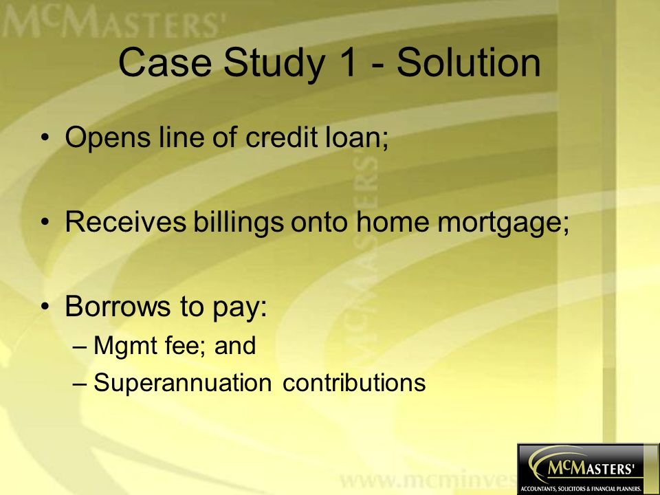 Case Study 1 - Solution Opens line of credit loan; Receives billings onto home mortgage; Borrows to pay: –Mgmt fee; and –Superannuation contributions