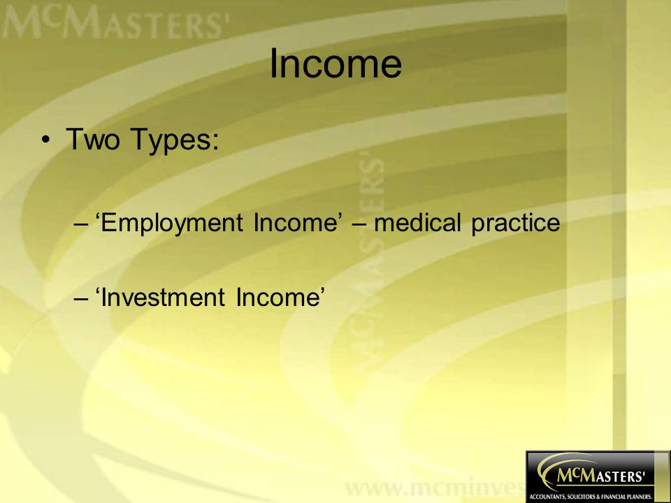 Income Two Types: –'Employment Income' – medical practice –'Investment Income'