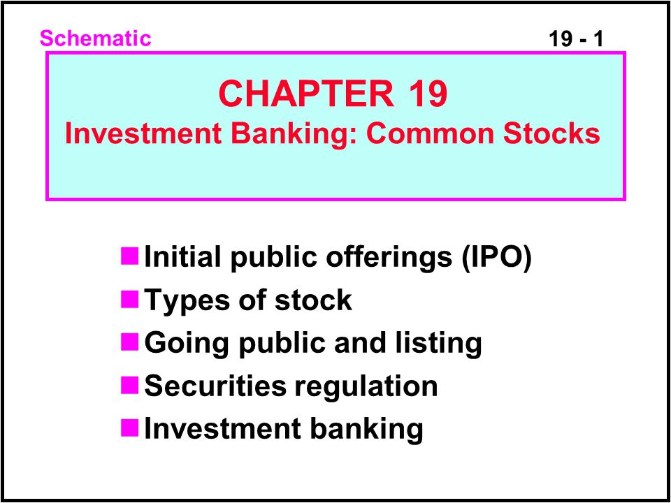 19 - 1 Initial public offerings (IPO) Types of stock Going public and listing Securities regulation Investment banking CHAPTER 19 Investment Banking: Common Stocks Schematic