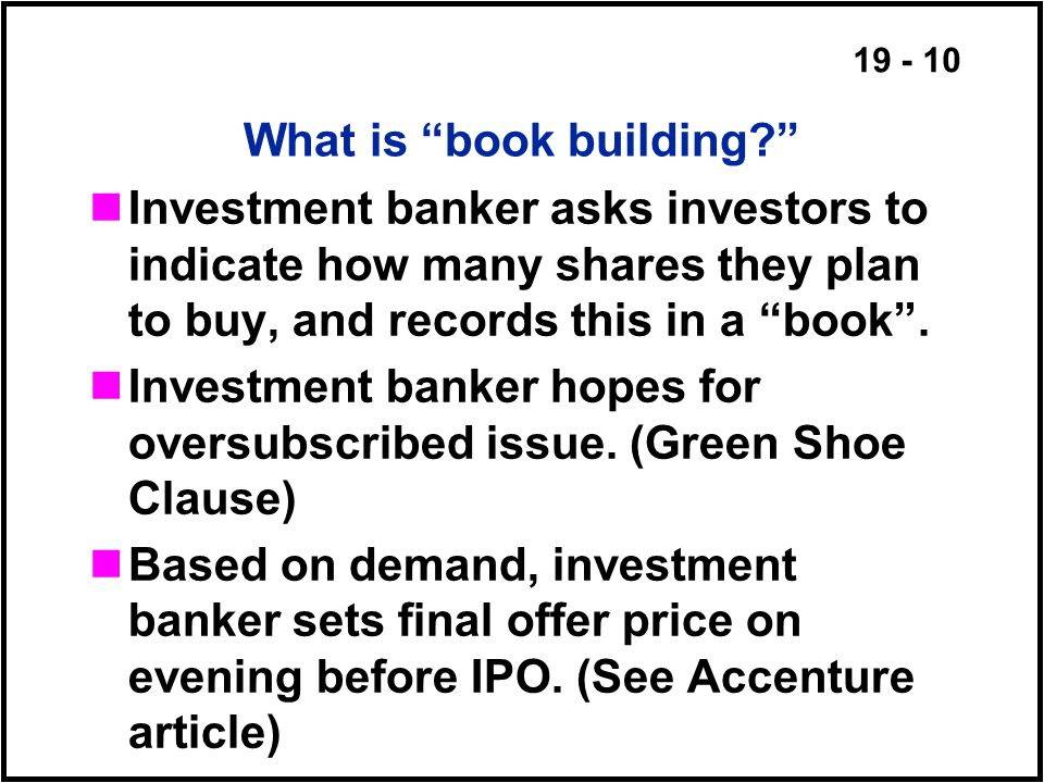 19 - 10 What is book building Investment banker asks investors to indicate how many shares they plan to buy, and records this in a book .