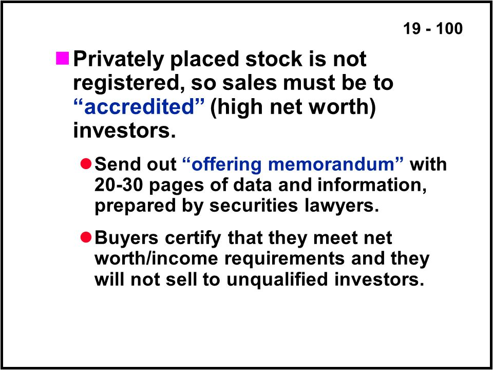 19 - 100 Privately placed stock is not registered, so sales must be to accredited (high net worth) investors.