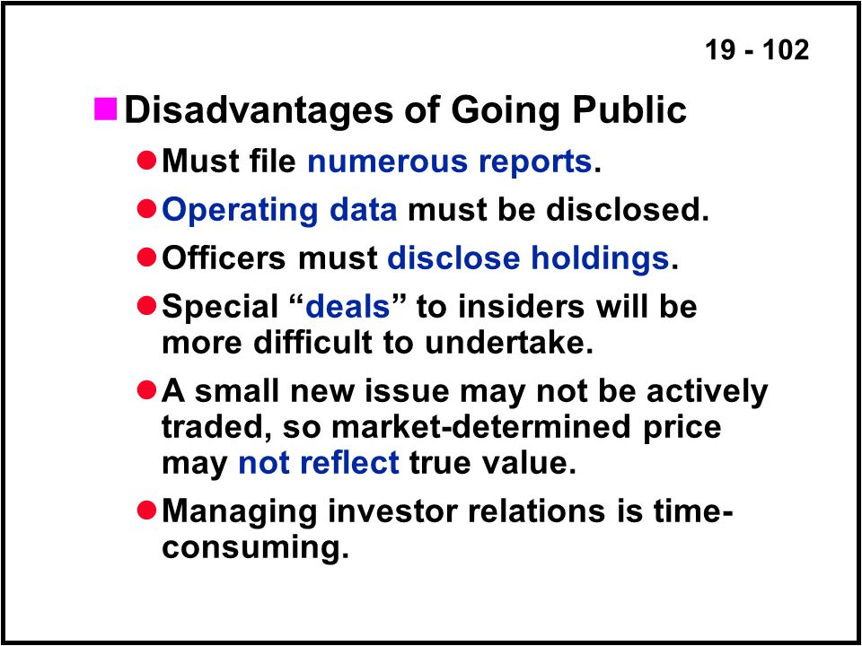 19 - 102 Disadvantages of Going Public Must file numerous reports.