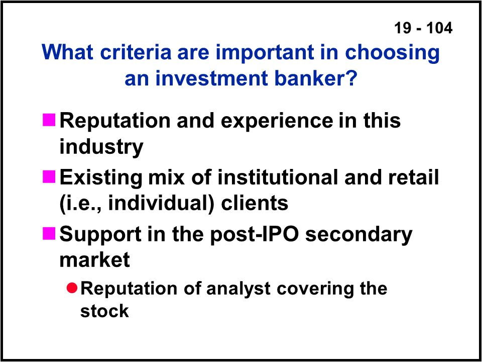 19 - 104 What criteria are important in choosing an investment banker.