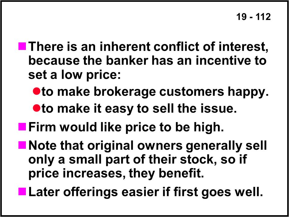 19 - 112 There is an inherent conflict of interest, because the banker has an incentive to set a low price: to make brokerage customers happy.