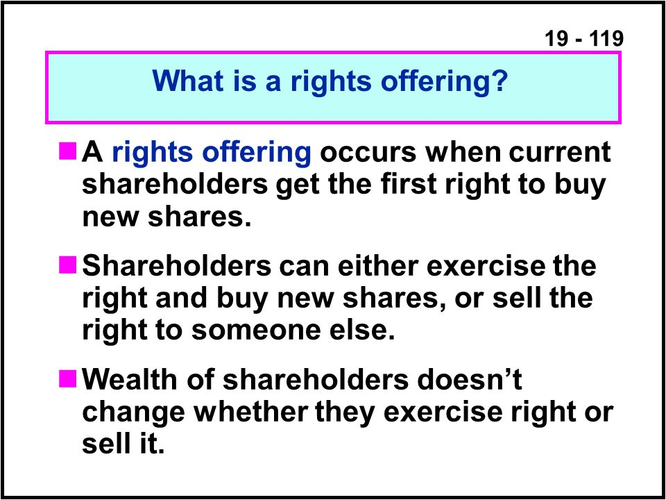 19 - 119 A rights offering occurs when current shareholders get the first right to buy new shares.