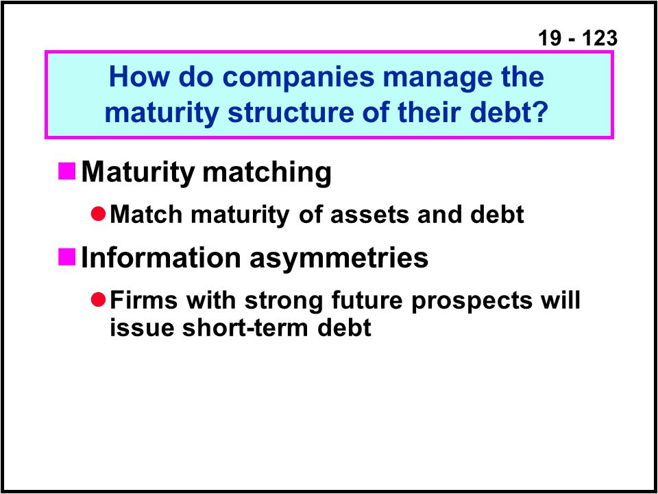 19 - 123 Maturity matching Match maturity of assets and debt Information asymmetries Firms with strong future prospects will issue short-term debt How do companies manage the maturity structure of their debt?