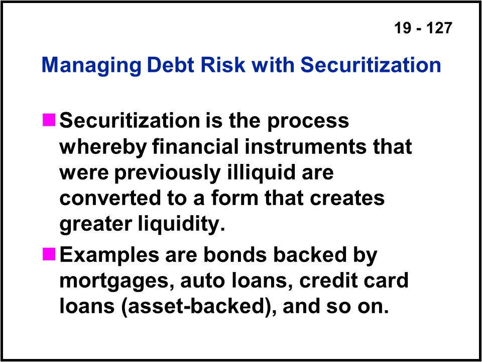 19 - 127 Managing Debt Risk with Securitization Securitization is the process whereby financial instruments that were previously illiquid are converted to a form that creates greater liquidity.