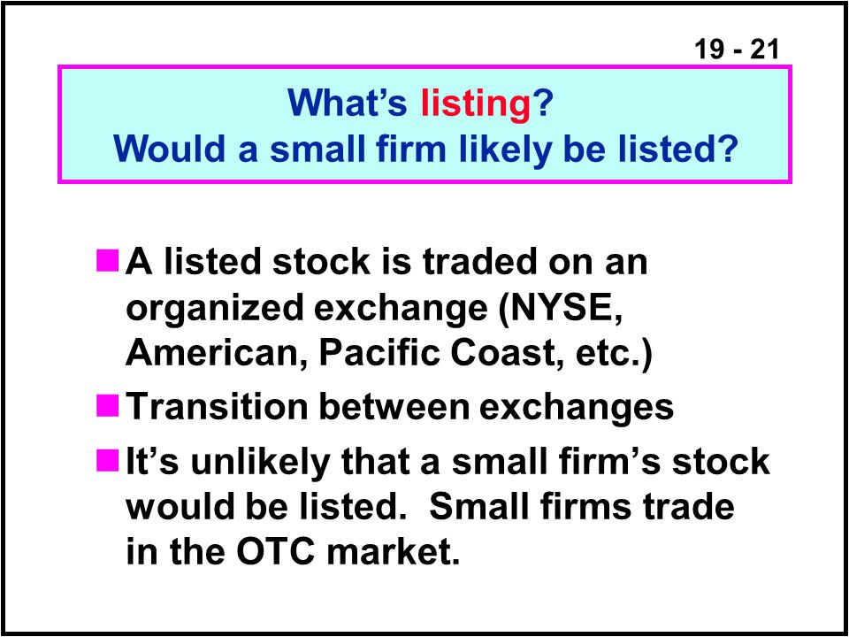 19 - 21 A listed stock is traded on an organized exchange (NYSE, American, Pacific Coast, etc.) Transition between exchanges It's unlikely that a small firm's stock would be listed.
