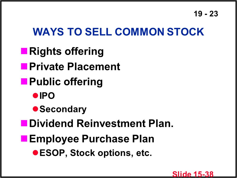 19 - 23 WAYS TO SELL COMMON STOCK Rights offering Private Placement Public offering IPO Secondary Dividend Reinvestment Plan.