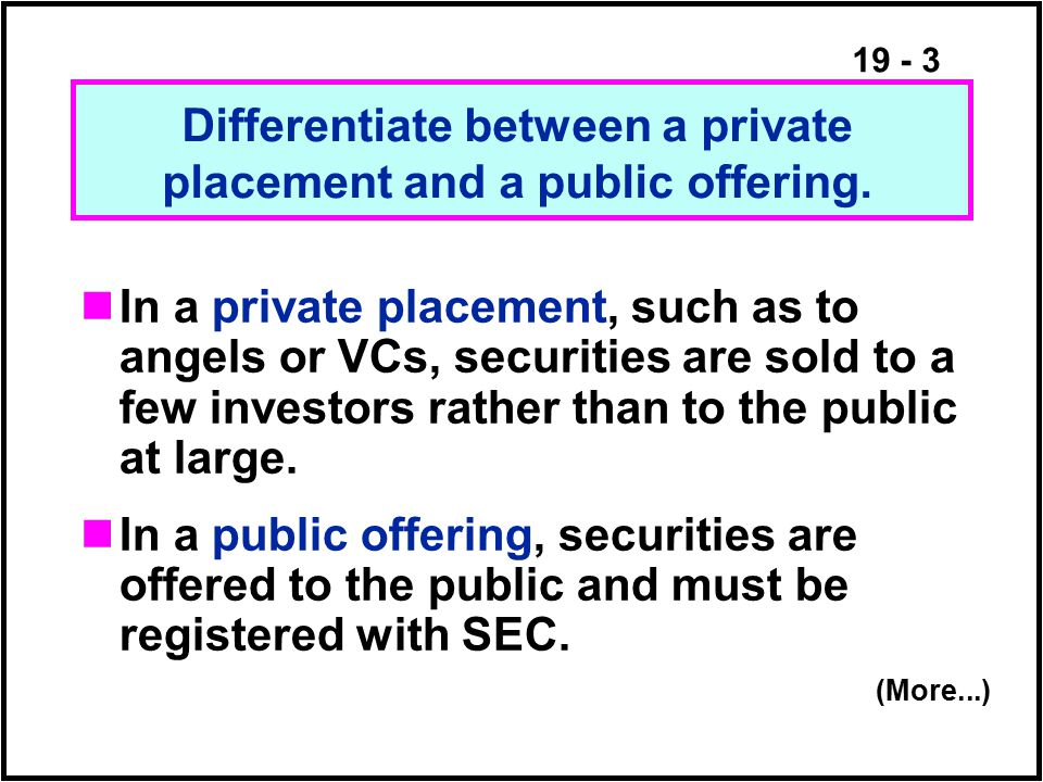 19 - 3 In a private placement, such as to angels or VCs, securities are sold to a few investors rather than to the public at large.
