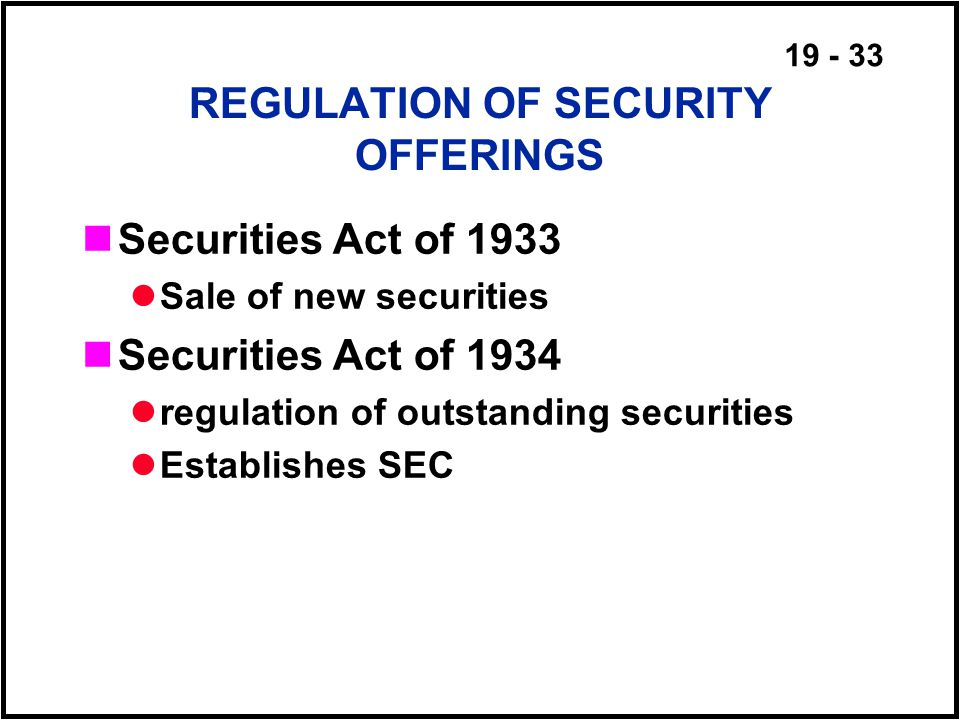 19 - 33 REGULATION OF SECURITY OFFERINGS Securities Act of 1933 Sale of new securities Securities Act of 1934 regulation of outstanding securities Establishes SEC