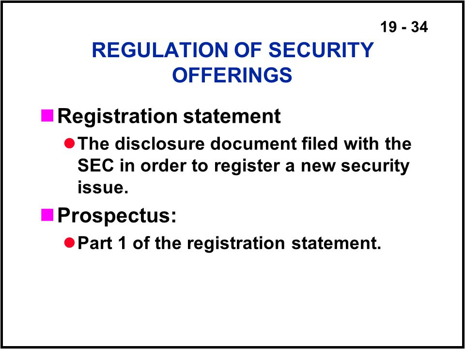 19 - 34 REGULATION OF SECURITY OFFERINGS Registration statement The disclosure document filed with the SEC in order to register a new security issue.