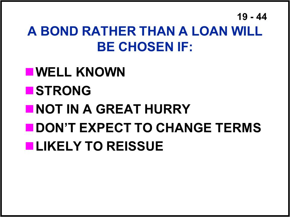 19 - 44 A BOND RATHER THAN A LOAN WILL BE CHOSEN IF: WELL KNOWN STRONG NOT IN A GREAT HURRY DON'T EXPECT TO CHANGE TERMS LIKELY TO REISSUE