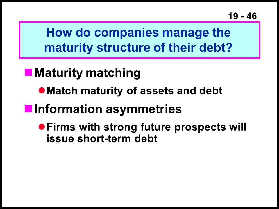 19 - 46 Maturity matching Match maturity of assets and debt Information asymmetries Firms with strong future prospects will issue short-term debt How do companies manage the maturity structure of their debt?