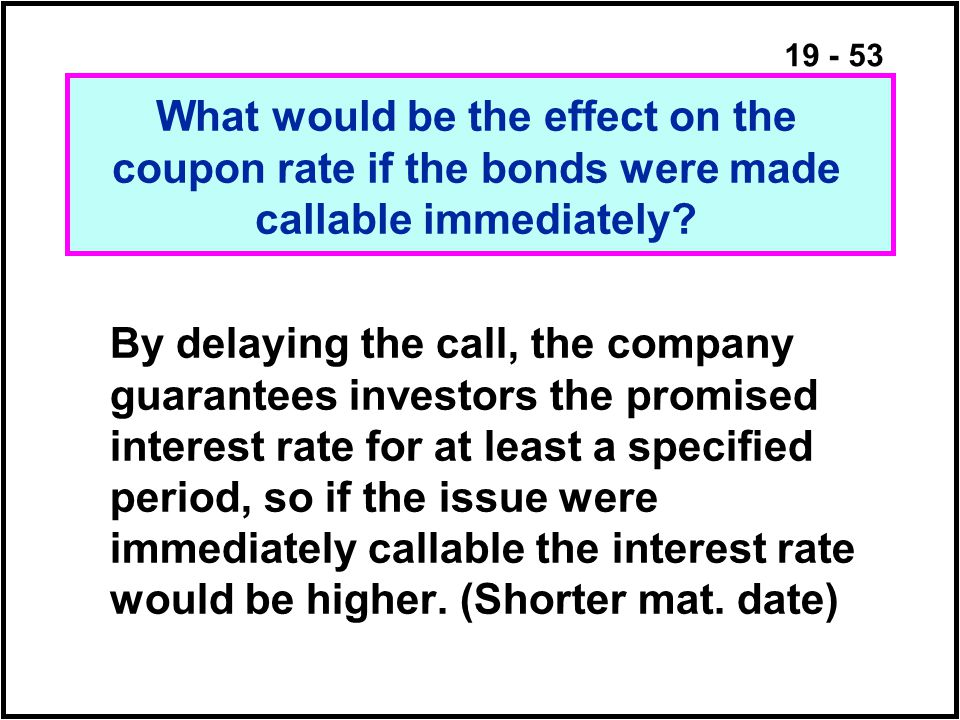 19 - 53 By delaying the call, the company guarantees investors the promised interest rate for at least a specified period, so if the issue were immediately callable the interest rate would be higher.