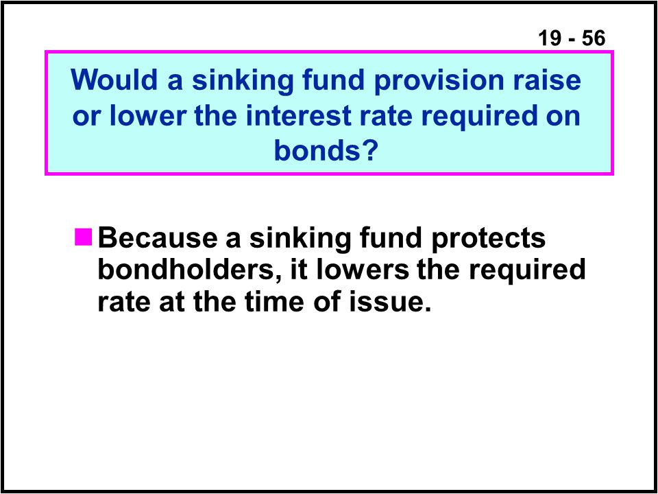 19 - 56 Because a sinking fund protects bondholders, it lowers the required rate at the time of issue.