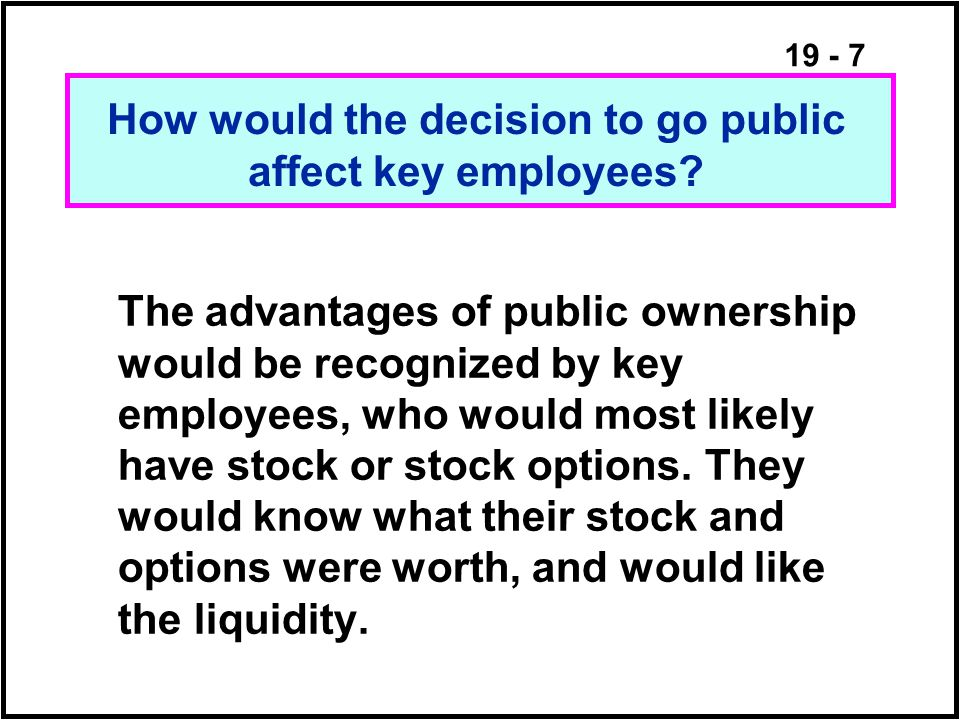 19 - 7 The advantages of public ownership would be recognized by key employees, who would most likely have stock or stock options.