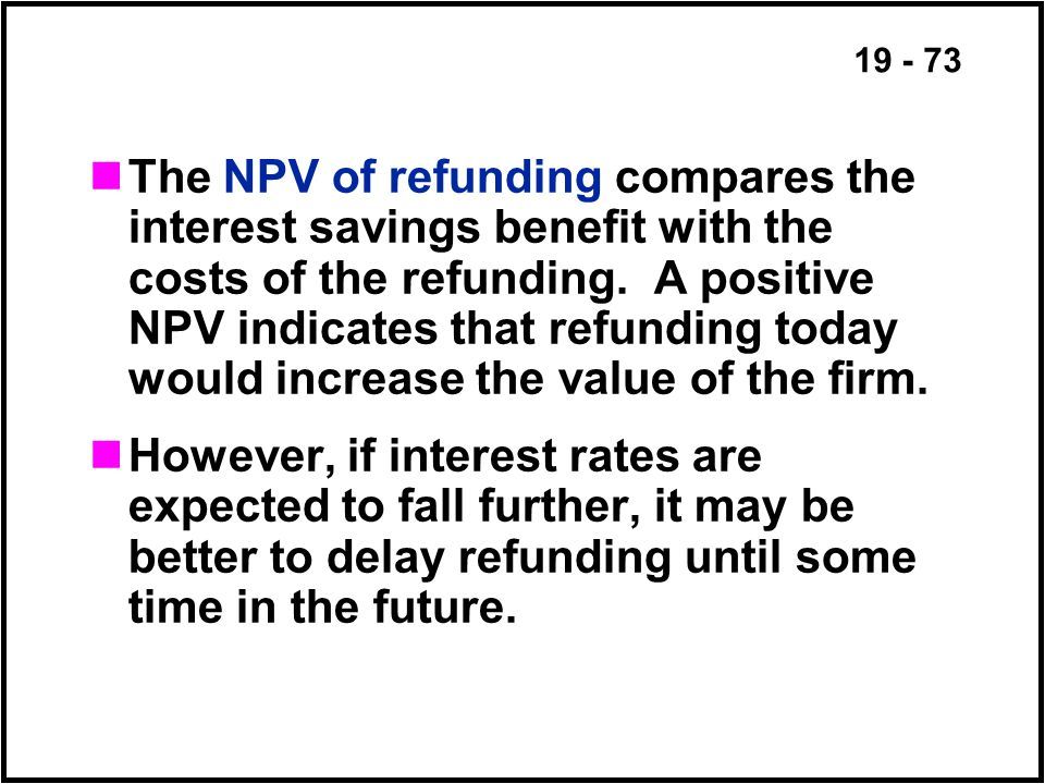 19 - 73 The NPV of refunding compares the interest savings benefit with the costs of the refunding.