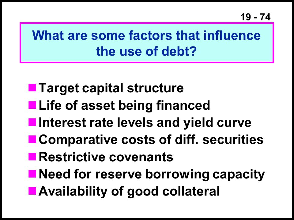 19 - 74 Target capital structure Life of asset being financed Interest rate levels and yield curve Comparative costs of diff.