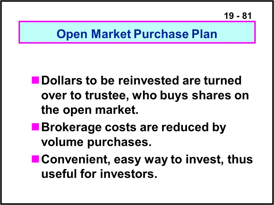19 - 81 Open Market Purchase Plan Dollars to be reinvested are turned over to trustee, who buys shares on the open market.
