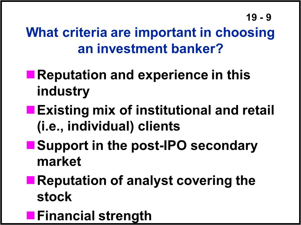19 - 9 What criteria are important in choosing an investment banker.